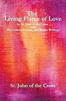 The Living Flame of Love: By St. John of the Cross with His Letters, Poems, and Minor Writings