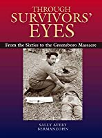Through Survivors' Eyes: From the Sixties to the Greensboro Massacre from the Sixties to the Greensboro Massacre