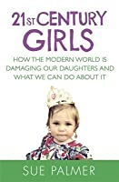 21st Century Girls: How Female Minds Develop, How to Raise Bright, Balanced Girls and Why Today�s World Needs Them More Than Ever