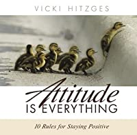 Attitude Is Everything: Ten Rules For Staying Positive