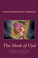 The Mask of Oya : A Healer's Journey into the Empowering Realm of Ancestors and Spirits