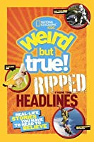 Weird But True! Ripped from the Headlines: Real Life Stories You Have to Read to Believe
