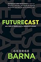Futurecast: What Today's Trends Mean for Tomorrow's World