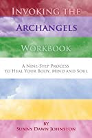 Invoking the Archangels Workbook: A 9-Step Process to Heal Your Body, Mind and Soul