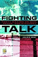 Fighting Talk: Forty Maxims on War Peace and Strategy