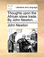 Thoughts Upon the African Slave Trade. by John Newton, ...