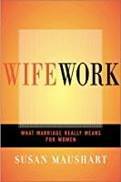 Wifework: What Marriage Really Means for Women