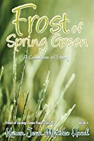 Frost of Spring Green: A Collection of Poetry (Frost of Spring Green Poetry Series, #1)
