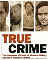 True Crime the Infamous Villians of Modern History and Their Hideous Crimes
