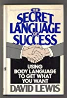 The Secret Language of Success: How to Use Non-Verbal Language to Get What You Want