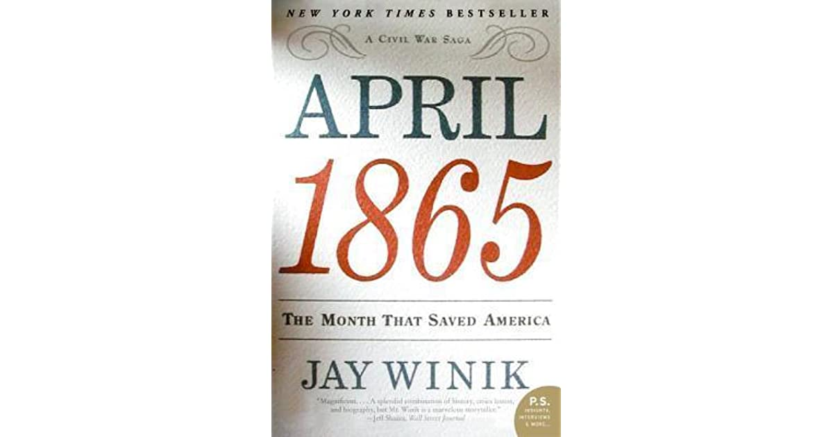 april 1865 the month that saved america thesis This paper reviews the book april 1865: the month that saved america, by jay winik it describes the way in which the book focuses on just one month in the war, the month when president lincoln was assassinated and the south surrendered.
