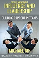 Project Management: Influence and Leadership Building Rapport in Teams, a Practical Guide: Project Influence and Leadership