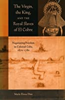 The Virgin, the King and the Royal Slaves of El Cobre: Negotiating Freedom in Colonial Cuba, 1670-1780