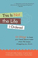 This Is Not the Life I Ordered: 50 Ways to Keep Your Head Above Water When Life Keeps Dragging You Down