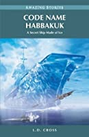 Code Name Habbakuk: A Secret Ship Made of Ice (Amazing Stories (Heritage House))