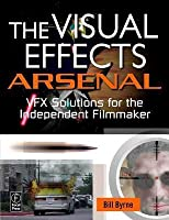 The Visual Effects Arsenal: Vfx Solutions for the Independent Filmmaker: Vfx Solutions for the Independent Filmmaker
