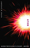 Atom: An Odyssey From The Big Bang To Life On Earth   And Beyond