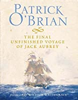 The Final Unfinished Voyage of Jack Aubrey (Aubrey/Maturin Book 21)