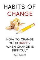 Habits of Change: How to Change Your Habits When Change Is Difficult