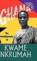 Ghana: The Autobiography Of Kwame Nkrumah (Africa's 100 Best Books)