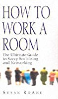 How to Work a Room: The Ultimate Guide to Savvy Socialising in Person and Online