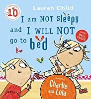 I Am Not Sleepy and I Will Not Go to Bed: Featuring Charlie and Lola