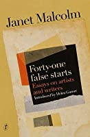 Forty-One False Starts: Essays on Artists and Writers: Essays on Artists and Writers