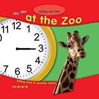 My Day At The Zoo: Telling Time To Quarter Hours (Telling The Time)