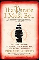 If A Pirate I Must Be...: The True Story Of Bartholomew Roberts   King Of The Caribbean