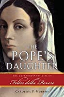 Pope's Daughter: The Extraordinary Life of Felice Della Rovere