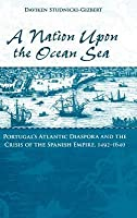 Nation Upon the Ocean Sea: Portugal's Atlantic Diaspora and the Crisis of the Spanish Empire, 1492-1640