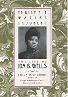 To Keep the Waters Troubled: The Life of Ida B. Wells (Revised)