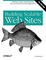 Building Scalable Web Sites: Building, Scaling, and Optimizing the Next Generation of Web Applications