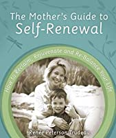 Mother's Guide to Self-Renewal: How to Reclaim, Rejuvenate and Re-Balance Your Life