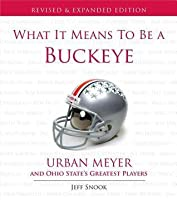 What It Means to Be a Buckeye: Urban Meyer and Ohio State's Greatest Players (Revised)