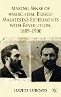 Making Sense of Anarchism: Errico Malatesta S Experiments with Revolution, 1889-1900