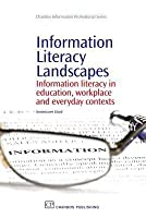 Information Literacy Landscapes Information Literacy in Education, Workplace and Everyday Contexts