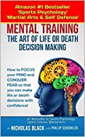 Mental Training: The Art of Life and Death Decision-Making!: How to focus your mind and conquer fear so that you can make life or death decisions with ... (Kindle Unlimited books by Nicholas Black)