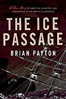 Ice Passage: A True Story of Ambition, Disaster, and Endurance in the Arctic Wilderness