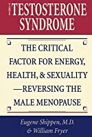 Testosterone Syndrome: The Critical Factor for Energy, Health, and Sexuality Reversing the Male Menopause