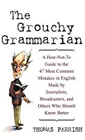 Grouchy Grammarian: A How-Not-To Guide to the 47 Most Common Mistakes in English Made by Journalists, Broadcasters, and Others Who Should Know Better