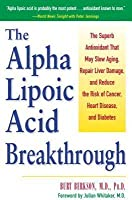 Alpha Lipoic Acid Breakthrough: The Superb Antioxidant That May Slow Aging, Repair Liver Damage, and Reduce the Risk of Cancer, Heart Disease, an