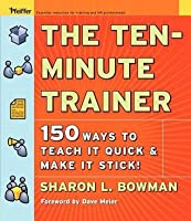 Ten-Minute Trainer: 150 Ways to Teach It Quick and Make It Stick!