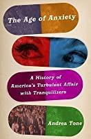 Age of Anxiety: A History of America's Turbulent Affair with Tranquilizers