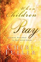 When Children Pray: Teaching Your Kids to Pray with Power