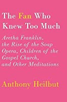 Fan Who Knew Too Much: Aretha Franklin, the Rise of the Soap Opera, Children of the Gospel Church, and Other Meditations