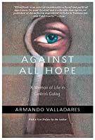 Against All Hope: A Memoir of Life in Castro's Gulag