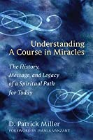 Understanding a Course in Miracles: The History, Message, and Legacy of a Spiritual Path for Today