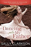 Dancing with My Father: How God Leads Us Into a Life of Grace and Joy