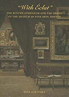 With Eclat: The Boston Athenaeum and the Origin of the Museum of Fine Arts, Boston